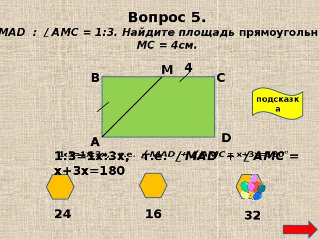 Вопрос 5. / МAD : / АМС = 1:3. Найдите площадь прямоугольника. МС = 4см. 4 М В С подсказка D А 1:3=1х:3х, т.е. / МAD + / АМС = х+3х=180  24 16 32