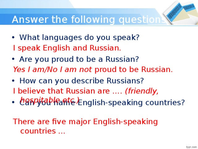 Answer the following questions What languages do you speak? Are you proud to be a Russian? How can you describe Russians? Can you name English-speaking countries? I speak English and Russian. Yes I am/No I am not proud to be Russian. I believe that Russian are …. (friendly, hospitable etc.) There are five major English-speaking countries …