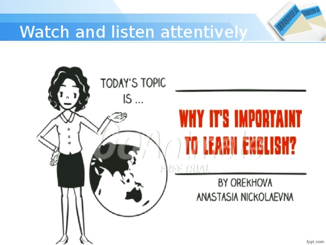 Watch and listen attentively