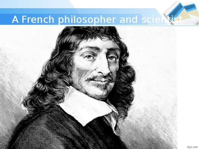 A French philosopher and scientist