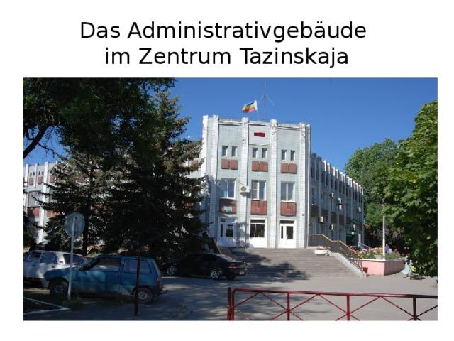 Das Administrativgebäude  im Zentrum Tazinskaja