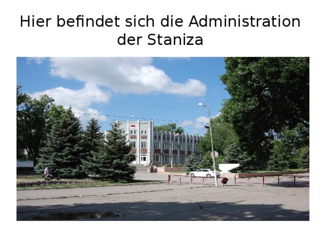 Hier befindet sich die Administration der Staniza