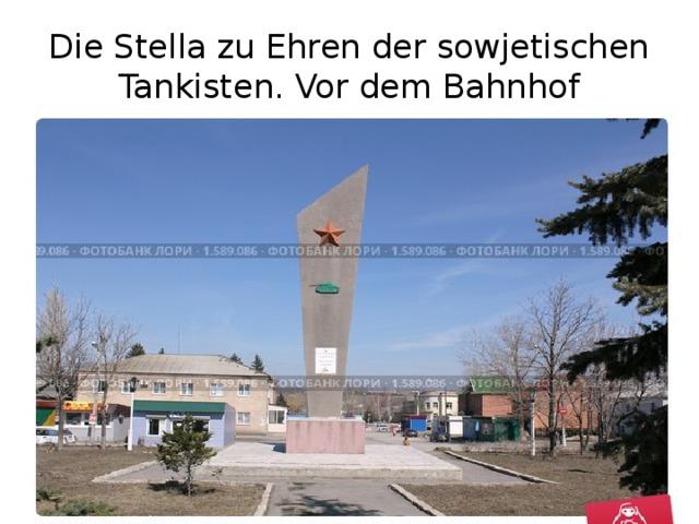 Die Stella zu Ehren der sowjetischen Tankisten. Vor dem Bahnhof
