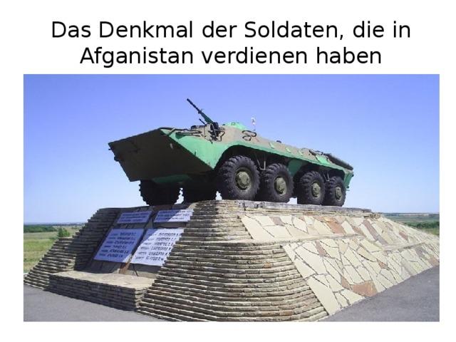 Das Denkmal der Soldaten, die in Afganistan verdienen haben