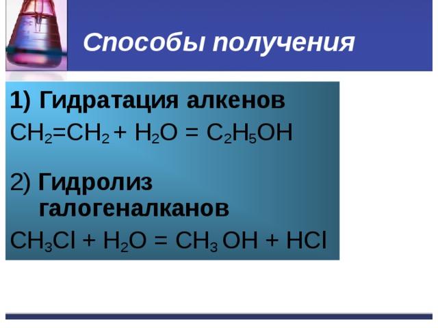Способы получения Гидратация алкенов CH 2 =CH 2 + H 2 O = C 2 H 5 OH 2) Гидролиз галогеналканов СН 3 Cl + H 2 O = СН 3 OH + Н Cl