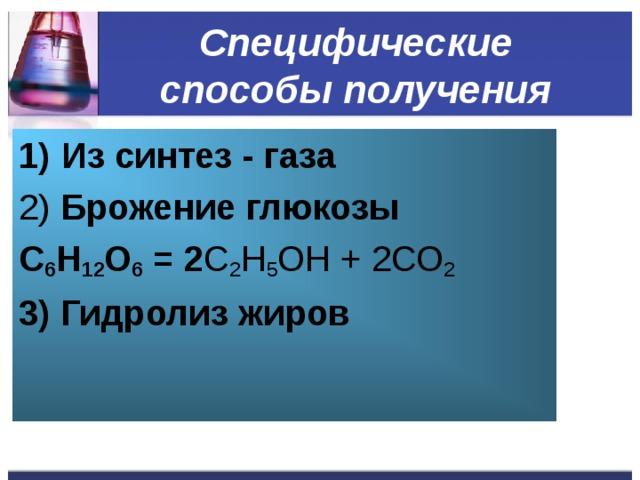 Специфические способы получения Из синтез - газа 2) Брожение глюкозы С 6 Н 12 О 6 = 2 C 2 H 5 OH + 2СО 2 3) Гидролиз жиров
