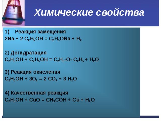 Химические свойства Реакция замещения 2 Na + 2 C 2 H 5 OH = C 2 H 5 ONa + H 2   2) Дегидратация C 2 H 5 OH + C 2 H 5 OH = C 2 H 5 - O - C 2 H 5  + H 2 O   3) Реакция окисления C 2 H 5 OH + 3О 2 = 2 СО 2 + 3 H 2 O   4) Качественная реакция C 2 H 5 OH + С u О = СН 3 СОН + С u + H 2 O