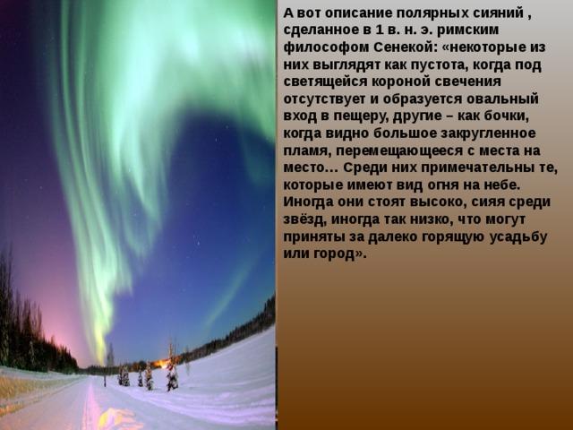 А вот описание полярных сияний , сделанное в 1 в. н. э. римским философом Сенекой: «некоторые из них выглядят как пустота, когда под светящейся короной свечения отсутствует и образуется овальный вход в пещеру, другие – как бочки, когда видно большое закругленное пламя, перемещающееся с места на место… Среди них примечательны те, которые имеют вид огня на небе. Иногда они стоят высоко, сияя среди звёзд, иногда так низко, что могут приняты за далеко горящую усадьбу или город».