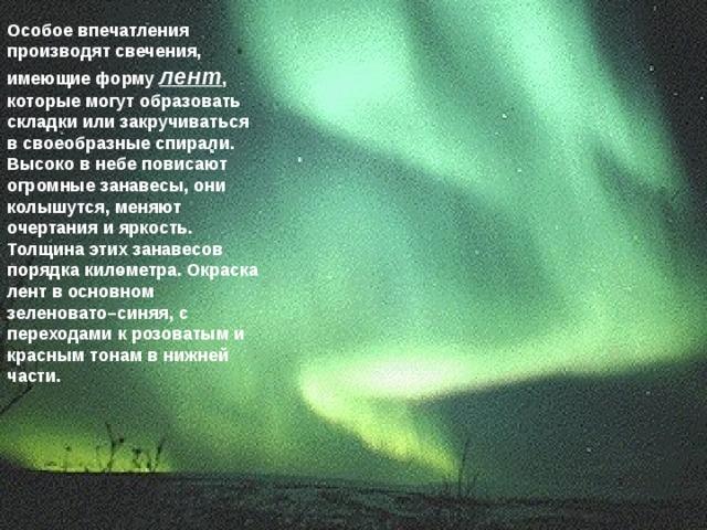 Особое впечатления производят свечения, имеющие форму лент , которые могут образовать складки или закручиваться в своеобразные спирали. Высоко в небе повисают огромные занавесы, они колышутся, меняют очертания и яркость. Толщина этих занавесов порядка километра. Окраска лент в основном зеленовато–синяя, с переходами к розоватым и красным тонам в нижней части.