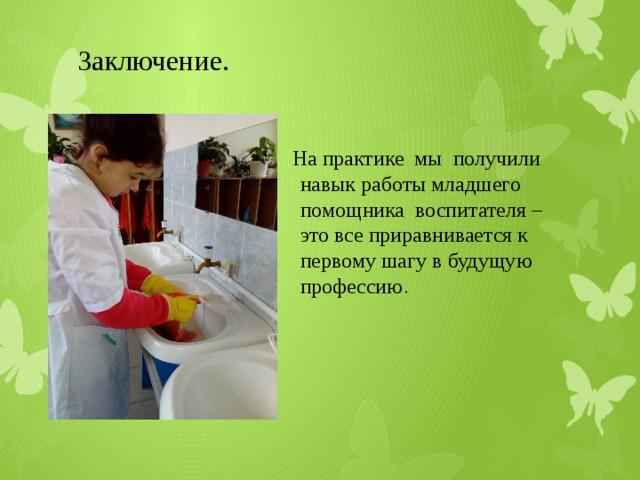 Заключение.  На практике мы получили навык работы младшего помощника воспитателя –это все приравнивается к первому шагу в будущую профессию .
