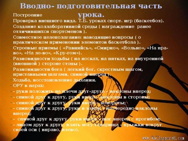 Вводно- подготовительная часть урока.    Построение Проверка внешнего вида. Т.Б. уроках спорт. игр (баскетбол). Создание коллаборативной среды ( награждение ранее отличившихся спортсменов ). Совместное целеполагание: наводящие вопросы ( о практическом применении элементов баскетбола ). Строевые приемы ( «Равняйсь», «Смирно», «Вольно», «На пра-во», «На ле-во», «Кру-гом»). Разновидности ходьбы ( на носках, на пятках, на внутренней (внешней ) стороне стопы ). Разновидности бега ( легкий бег, скрестным шагом, приставными шагами, спиной вперед ). Ходьба, восстановление дыхания. ОРУ в парах: - руки положить на плечи друг-друга – наклоны вперед; - спиной друг к другу, руки вверх – наклоны в стороны; - спиной друг к другу, руки вверх – повороты; - спиной друг к другу, руки в замок – поочередно наклоны вперед; - спиной друг к другу, руки вверх – шаг вперед с прогибом; - лицом друг к другу, взять ногу товарища – прыжки вокруг своей оси ( вправо, влево).