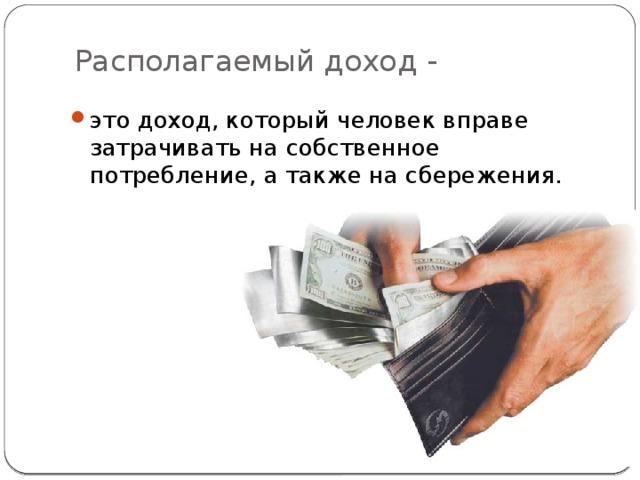 Располагаемый доход -   это доход, который человек вправе затрачивать на собственное потребление, а также на сбережения.