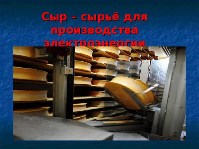 Сыр – сырьё для производства электроэнергии