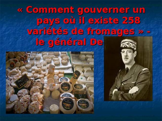 « Сomment gouverner un pays où il existe 258 variétés de fromages » - le général De Gaulle.