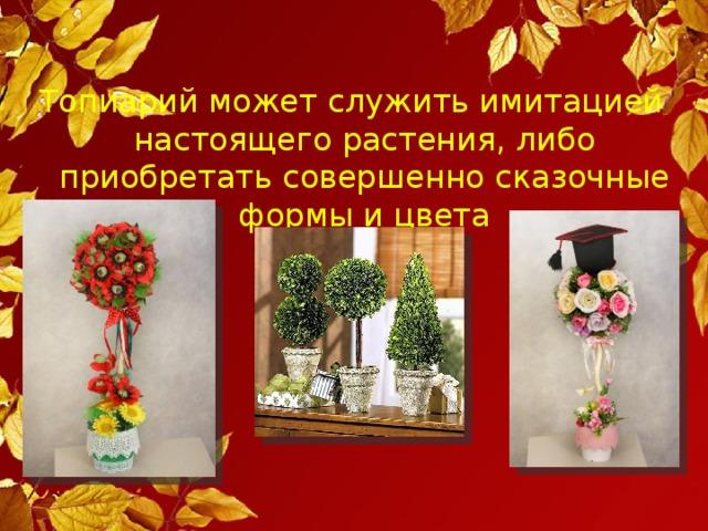 Топиарий может служить имитацией настоящего растения, либо приобретать совершенно сказочные формы и цвета
