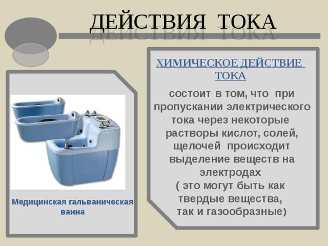 ДЕЙСТВИЯ ТОКА ХИМИЧЕСКОЕ ДЕЙСТВИЕ ТОКА состоит в том, что при пропускании электрического тока через некоторые растворы кислот, солей, щелочей происходит выделение веществ на электродах ( это могут быть как твердые вещества, так и газообразные ) Медицинская гальваническая ванна