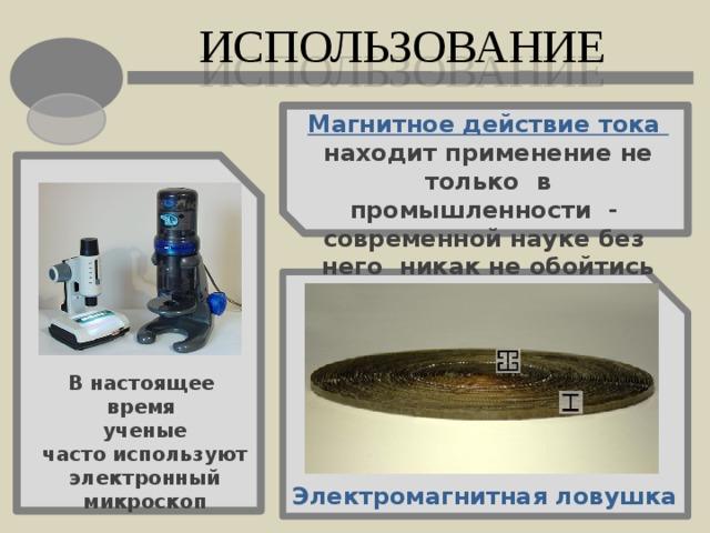 ИСПОЛЬЗОВАНИЕ Магнитное действие тока находит применение не только в промышленности - современной науке без него никак не обойтись В настоящее время ученые часто используют электронный микроскоп Электромагнитная ловушка