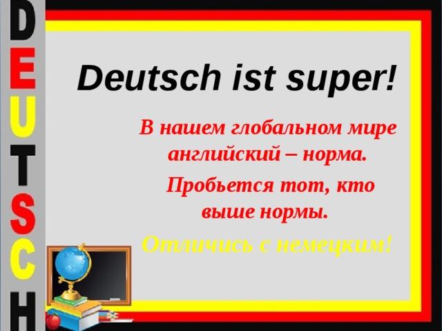 Deutsch ist super! В нашем глобальном мире английский – норма.  Пробьется тот, кто выше нормы. Отличись с немецким!