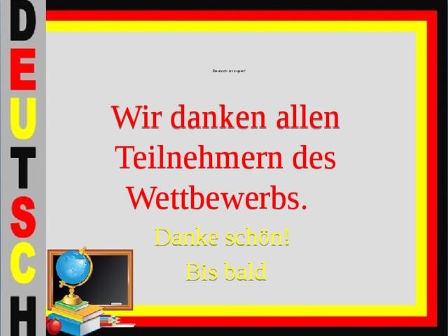 Wir danken allen Teilnehmern des Wettbewerbs. Danke schön! Bis bald Deutsch ist super!