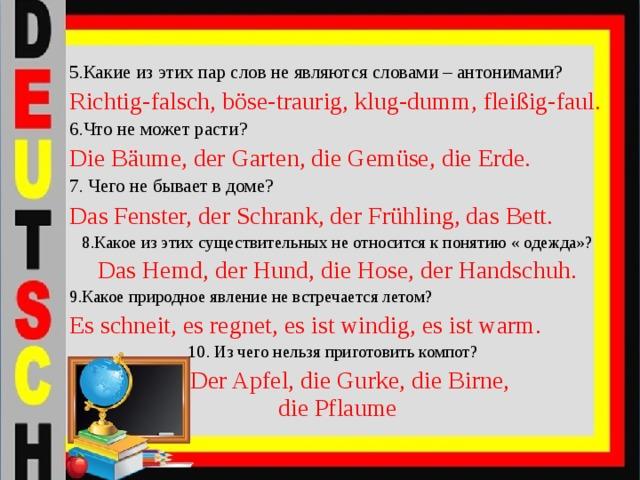 5.Какие из этих пар слов не являются словами – антонимами? Richtig-falsch, böse-traurig, klug-dumm, fleißig-faul. 6.Что не может расти? Die Bäume, der Garten, die Gemüse, die Erde. 7. Чего не бывает в доме? Das Fenster, der Schrank, der Frühling, das Bett. 8.Какое из этих существительных не относится к понятию « одежда»? Das Hemd, der Hund, die Hose, der Handschuh. 9.Какое природное явление не встречается летом? Es schneit, es regnet, es ist windig, es ist warm.  10. Из чего нельзя приготовить компот?  Der Apfel, die Gurke, die Birne, die Pflaume