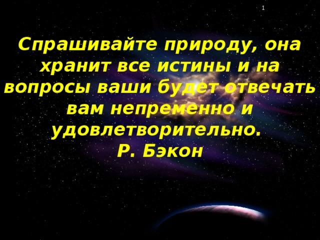 Спрашивайте природу, она хранит все истины и на вопросы ваши будет отвечать вам непременно и удовлетворительно.  Р. Бэкон