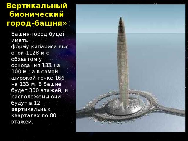 Вертикальный бионический город-башня»  Башня-город будет иметь формукипарисавысотой 1128 м с обхватом у основания 133 на 100 м., а в самой широкой точке 166 на 133 м. В башне будет 300 этажей, и расположены они будут в 12 вертикальных кварталах по 80 этажей.