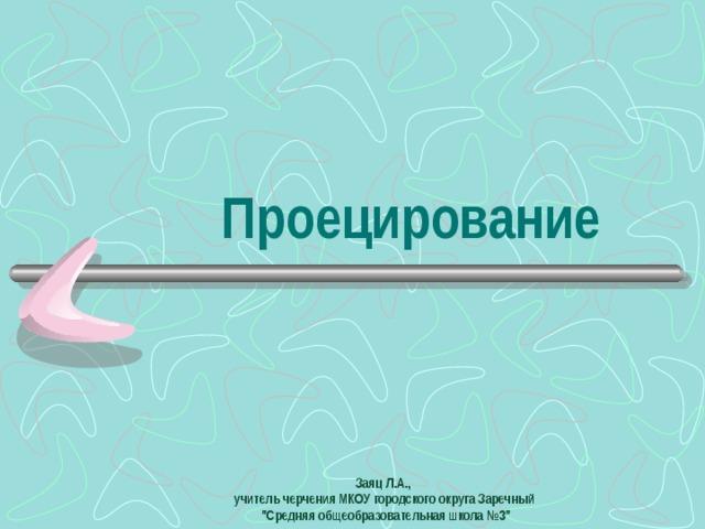 Проецирование Заяц Л.А., учитель черчения МКОУ городского округа Заречный