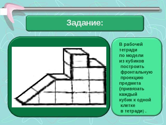 Задание: В рабочей тетради по модели из кубиков  построить  фронтальную  проекцию предмета (привязать каждый кубик к одной  клетке  в тетради ) .