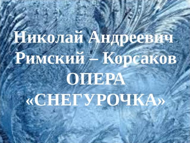 Николай Андреевич  Римский – Корсаков  ОПЕРА  «СНЕГУРОЧКА»
