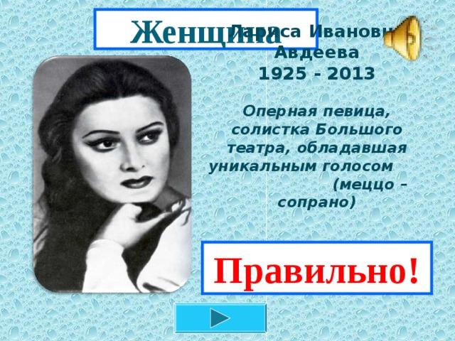 Женщина          Лариса Ивановна Авдеева  1925 - 2013   Оперная певица, солистка Большого театра, обладавшая уникальным голосом (меццо – сопрано)   Правильно!