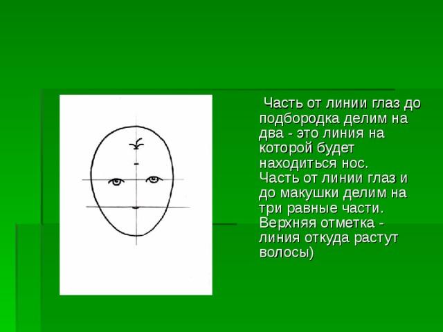 Часть от линии глаз до подбородка делим на два - это линия на которой будет находиться нос.  Часть от линии глаз и до макушки делим на три равные части. Верхняя отметка - линия откуда растут волосы)