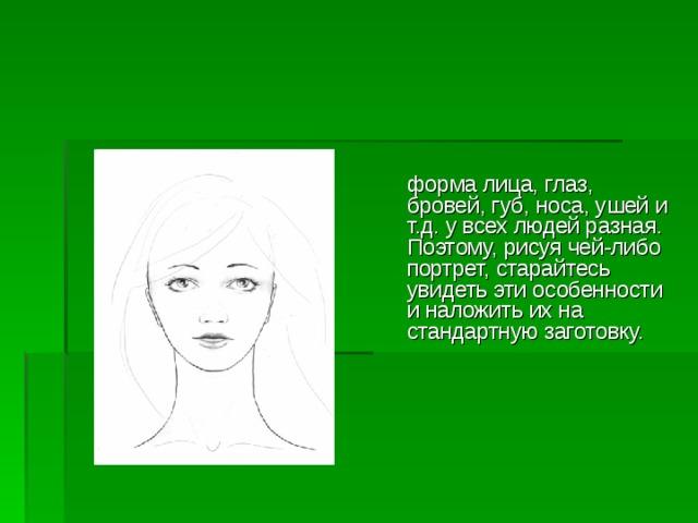 форма лица, глаз, бровей, губ, носа, ушей и  т.д. у всех людей разная. Поэтому, рисуя чей-либо портрет, старайтесь  увидеть эти особенности и наложить их на стандартную заготовку.
