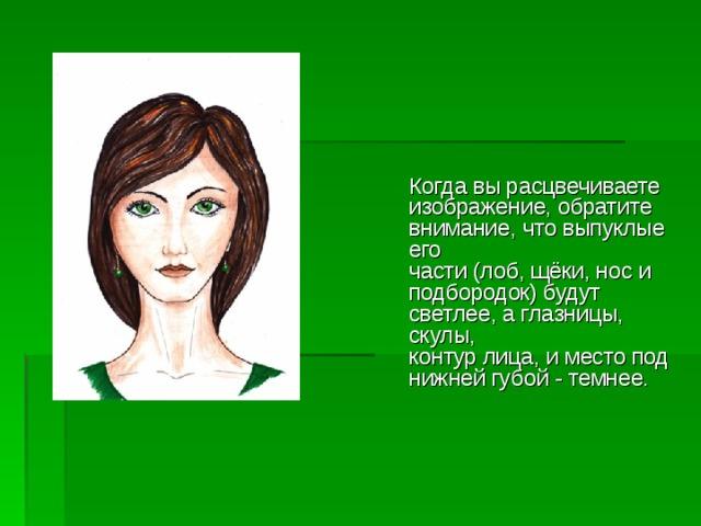 Когда вы расцвечиваете изображение, обратите внимание, что выпуклые его  части (лоб, щёки, нос и подбородок) будут светлее, а глазницы, скулы,  контур лица, и место под нижней губой - темнее.