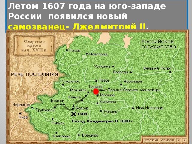 Летом 1607 года на юго-западе России появился новый самозванец- Лжедмитрий II .  Как встречали его жители юго-западных городов России? Почему за ним закрепилось прозвище- «тушинский вор»? Какое поведение бояр получило название «тушинские перелеты»?