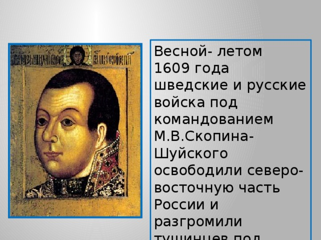 Весной- летом 1609 года шведские и русские войска под командованием М.В.Скопина- Шуйского освободили северо-восточную часть России и разгромили тушинцев под Тверью и двинулись на Москву.