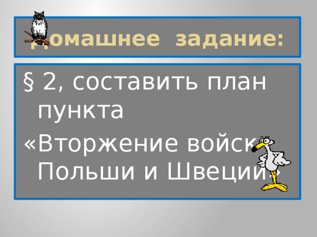Домашнее задание: § 2, составить план пункта «Вторжение войск Польши и Швеции»