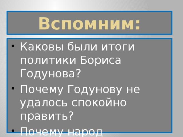 Вспомним: Каковы были итоги политики Бориса Годунова? Почему Годунову не удалось спокойно править? Почему народ невзлюбил Бориса Годунова?