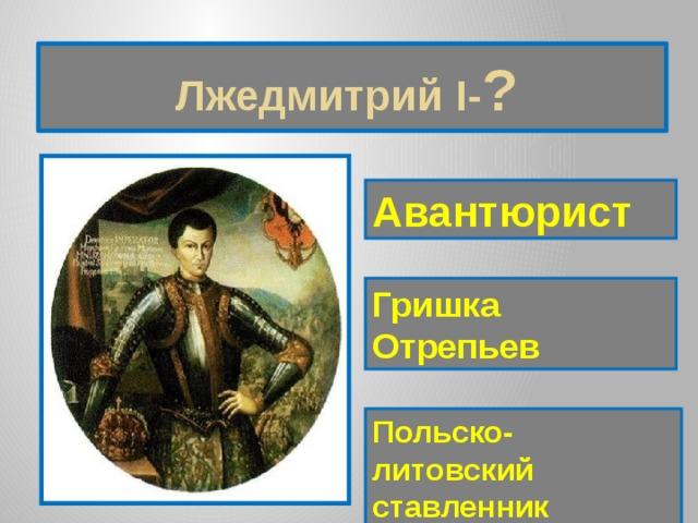 Лжедмитрий I- ?  Авантюрист Гришка Отрепьев Польско-литовский ставленник