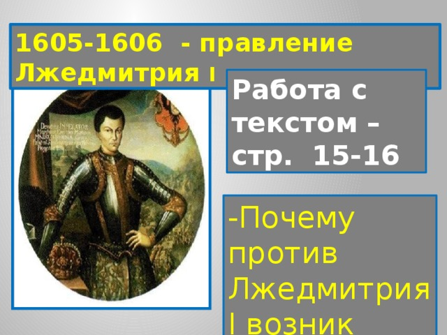 1605-1606 - правление Лжедмитрия I Работа с текстом – стр. 15-16 -Почему против Лжедмитрия I возник заговор?