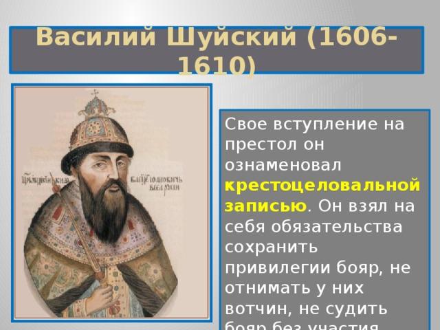 Василий Шуйский (1606-1610) Свое вступление на престол он ознаменовал крестоцеловальной записью . Он взял на себя обязательства сохранить привилегии бояр, не отнимать у них вотчин, не судить бояр без участия Боярской думы.