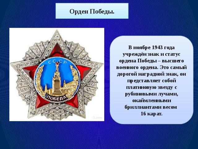 Орден Победы. В ноябре 1943 года учреждён знак и статус ордена Победы – высшего военного ордена. Это самый дорогой наградной знак, он представляет собой платиновую звезду с рубиновыми лучами, окаймленными бриллиантами весом 16 карат.