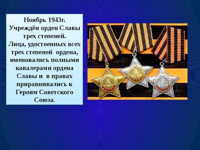 Ноябрь 1943г. Учреждён орден Славы трех степеней. Лица, удостоенных всех трех степеней ордена, именовались полными кавалерами ордена Славы и в правах приравнивались к Героям Советского Союза .
