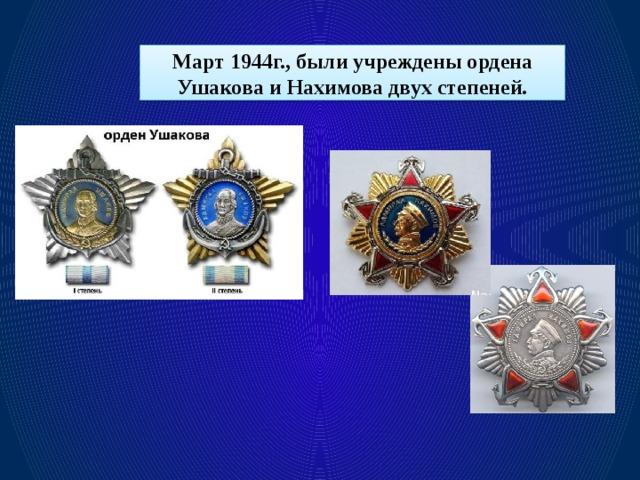 Март 1944г., были учреждены ордена Ушакова и Нахимова двух степеней.