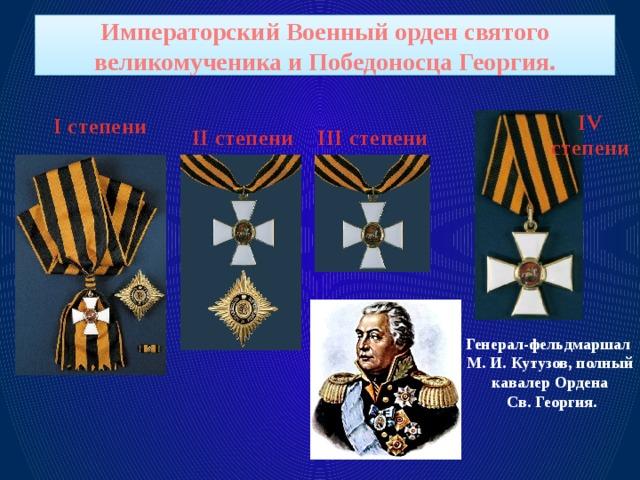 Императорский Военный орден святого великомученика и Победоносца Георгия. I степени IV степени II степени III степени Генерал-фельдмаршал М. И. Кутузов, полный кавалер Ордена  Св. Георгия.