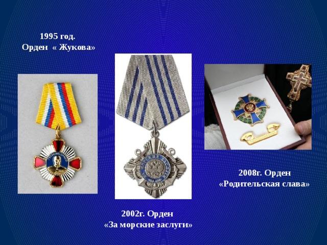 1995 год.  Орден « Жукова» 2008г. Орден «Родительская слава» 2002г. Орден «За морские заслуги»