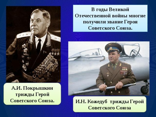 В годы Великой Отечественной войны многие получили звание Героя Советского Союза. А.И. Покрышкин трижды Герой Советского Союза. И.Н. Кожедуб трижды Герой Советского Союза