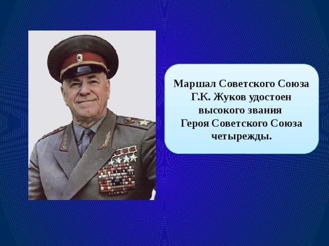 Маршал Советского Союза Г.К. Жуков удостоен высокого звания Героя Советского Союза четырежды.