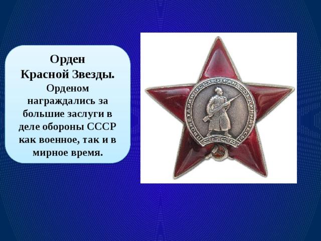Орден  Красной Звезды. Орденом награждались за большие заслуги в деле обороны СССР как военное, так и в мирное время.