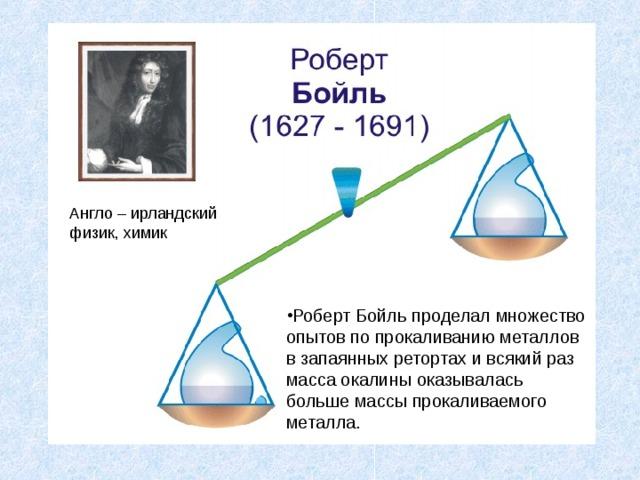 Англо – ирландский физик, химик Роберт Бойль проделал множество опытов по прокаливанию металлов в запаянных ретортах и всякий раз масса окалины оказывалась больше массы прокаливаемого металла.