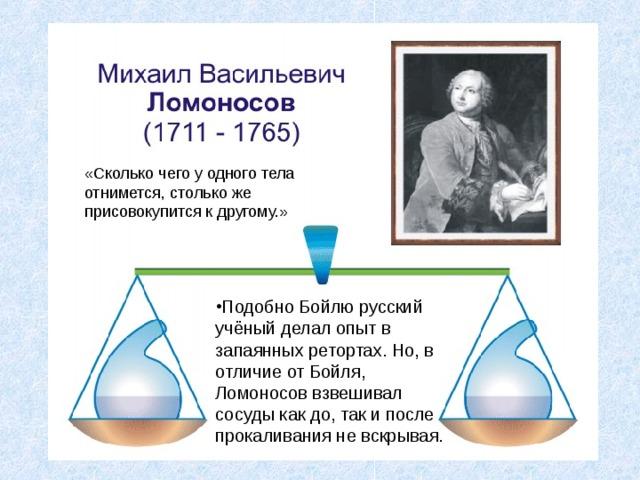 «Сколько чего у одного тела отнимется, столько же присовокупится к другому.» Подобно Бойлю русский учёный делал опыт в запаянных ретортах. Но, в отличие от Бойля, Ломоносов взвешивал сосуды как до, так и после прокаливания не вскрывая.